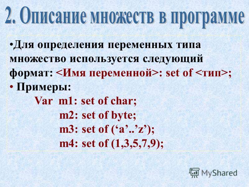 Множество – это структурированный тип данных, состоящий из неупорядоченного набора различных однотипных элементов. Элементами множества могут быть данные типов char (символ) или byte (целое число от 0 до 255). Максимальное количество элементов в множ