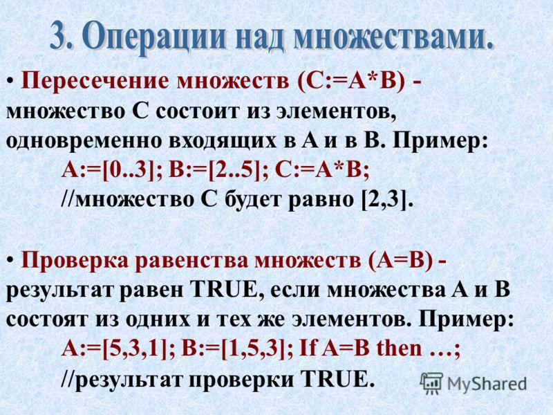 Объединение множеств (C:=A+B) - множество C состоит из элементов, входящих или в A или в B. Пример: A:=[0,1,3]; B:=[2..5]; C:=A+B; //множество C будет равно [0..5]. Разность множеств (C:=A-B) - множество C состоит из элементов множества A, не входящи