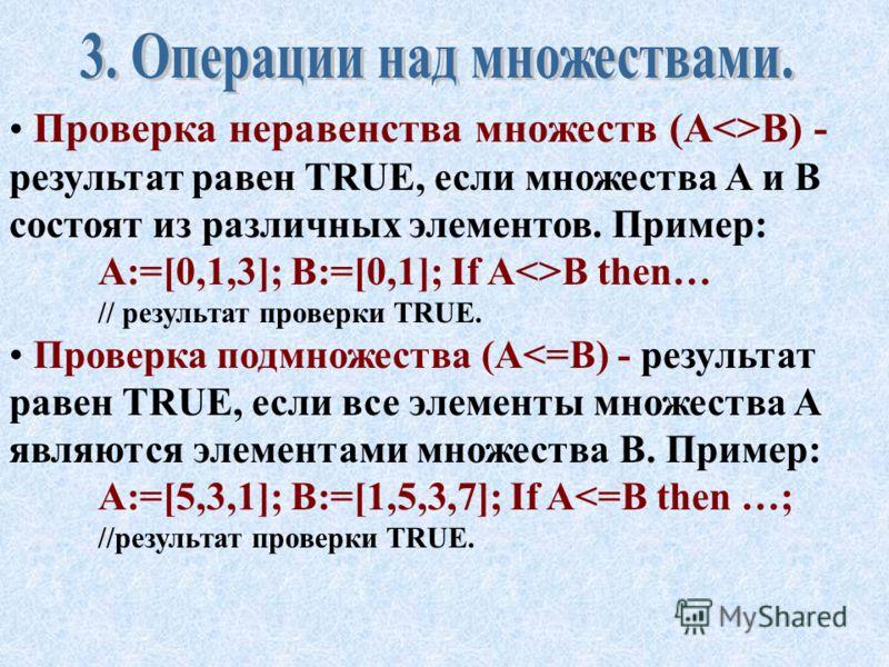 Пересечение множеств (C:=A*B) - множество C состоит из элементов, одновременно входящих в A и в B. Пример: A:=[0..3]; B:=[2..5]; C:=A*B; //множество C будет равно [2,3]. Проверка равенства множеств (A=B) - результат равен TRUE, если множества A и B с