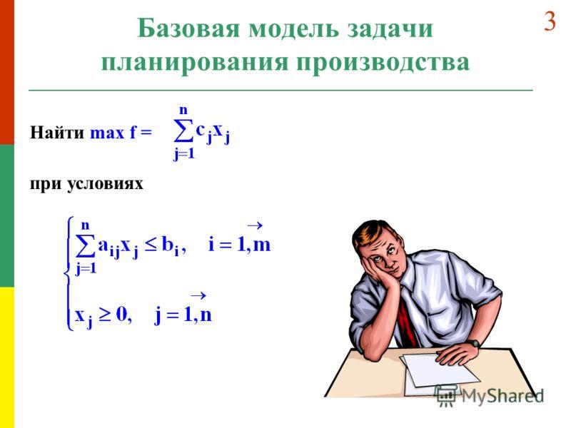 Базовая модель задачи планирования производства Найти max f = при условиях 3