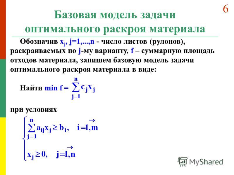 Базовая модель задачи оптимального раскроя материала Обозначив x j, j=1,...,n - число листов (рулонов), раскраиваемых по j-му варианту, f – суммарную площадь отходов материала, запишем базовую модель задачи оптимального раскроя материала в виде: Найт
