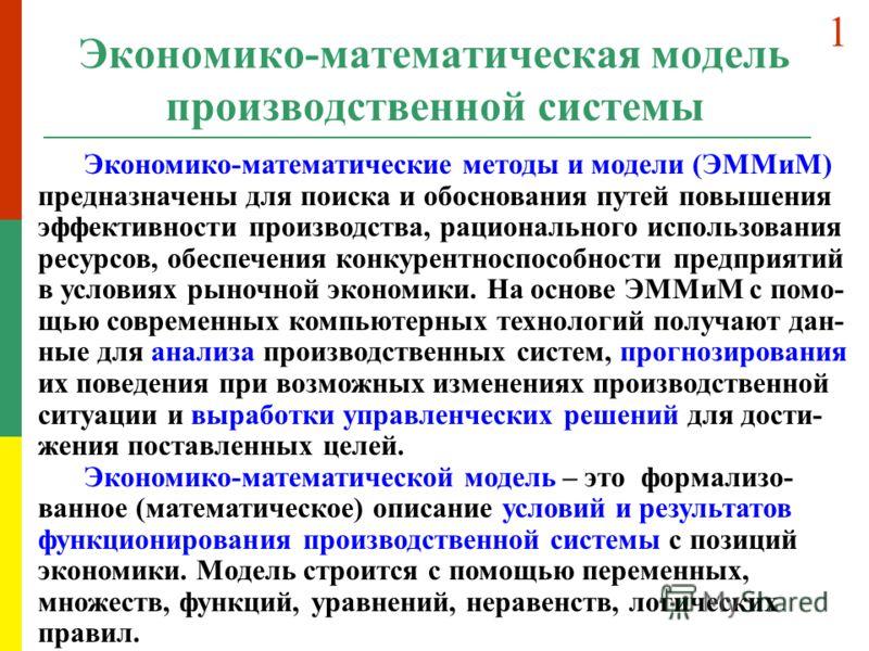 Экономико-математическая модель производственной системы Экономико-математические методы и модели (ЭММиМ) предназначены для поиска и обоснования путей повышения эффективности производства, рационального использования ресурсов, обеспечения конкурентно