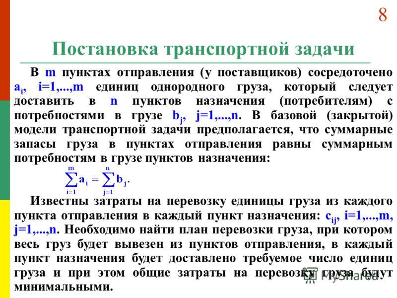 Постановка транспортной задачи В m пунктах отправления (у поставщиков) сосредоточено a i, i=1,...,m единиц однородного груза, который следует доставить в n пунктов назначения (потребителям) с потребностями в грузе b j, j=1,...,n. В базовой (закрытой)