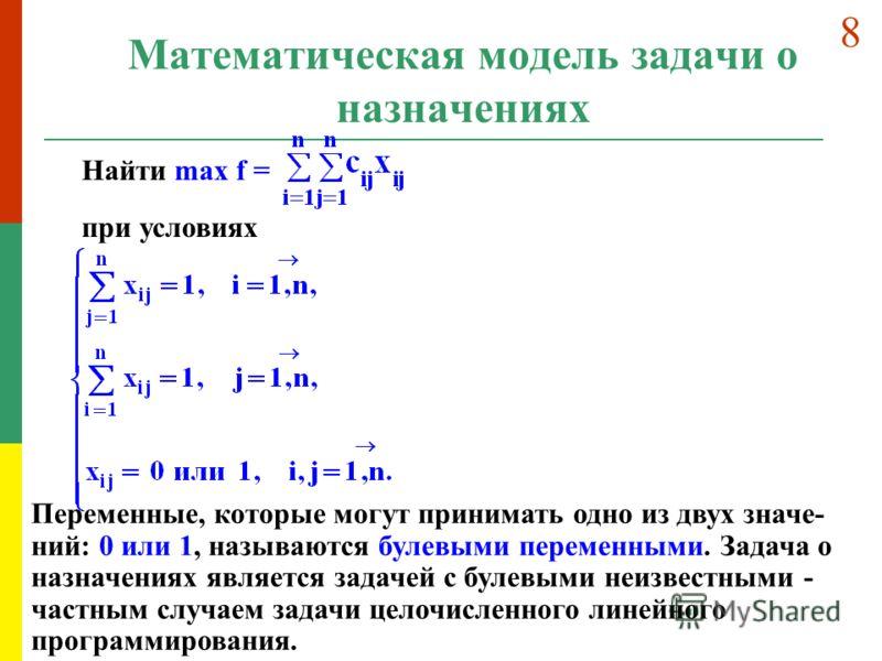 Математическая модель задачи о назначениях Найти max f = при условиях Переменные, которые могут принимать одно из двух значе- ний: 0 или 1, называются булевыми переменными. Задача о назначениях является задачей с булевыми неизвестными - частным случа