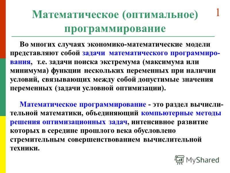 Математическое (оптимальное) программирование Во многих случаях экономико-математические модели представляют собой задачи математического программиро- вания, т.е. задачи поиска экстремума (максимума или минимума) функции нескольких переменных при нал