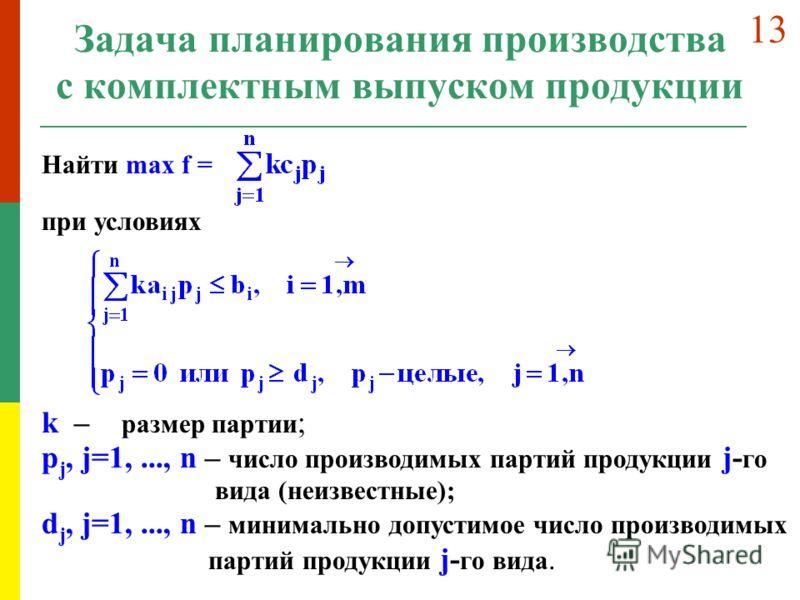 Задача планирования производства с комплектным выпуском продукции Найти max f = при условиях k – размер партии ; p j, j=1,..., n – число производимых партий продукции j- го вида (неизвестные); d j, j=1,..., n – минимально допустимое число производимы