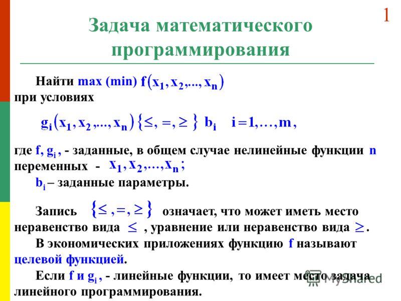Задача математического программирования Найти max (min) при условиях где f, g i, - заданные, в общем случае нелинейные функции n переменных - b i – заданные параметры. Запись означает, что может иметь место неравенство вида, уравнение или неравенство