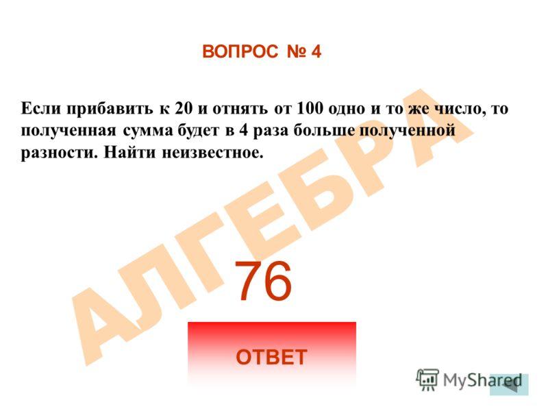 ВОПРОС 4 Если прибавить к 20 и отнять от 100 одно и то же число, то полученная сумма будет в 4 раза больше полученной разности. Найти неизвестное. ОТВЕТ 76