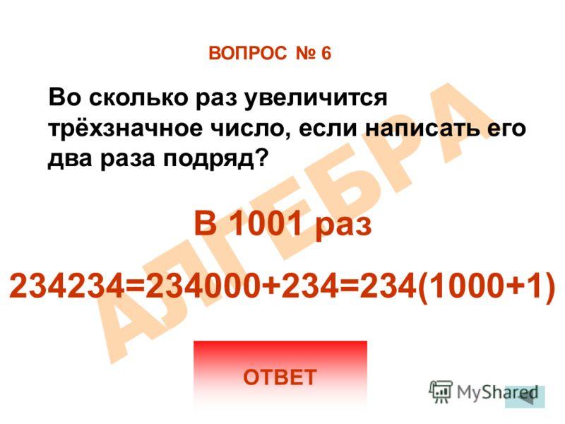 ВОПРОС 6 ОТВЕТ Во сколько раз увеличится трёхзначное число, если написать его два раза подряд? В 1001 раз 234234=234000+234=234(1000+1)