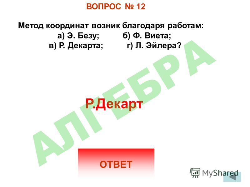 ВОПРОС 12 Метод координат возник благодаря работам: а) Э. Безу; б) Ф. Виета; в) Р. Декарта; г) Л. Эйлера? ОТВЕТ Р.Декарт