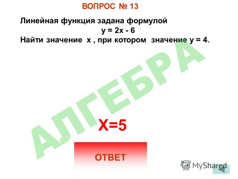 ВОПРОС 13 Линейная функция задана формулой у = 2х - 6 Найти значение х, при котором значение у = 4. ОТВЕТ X=5