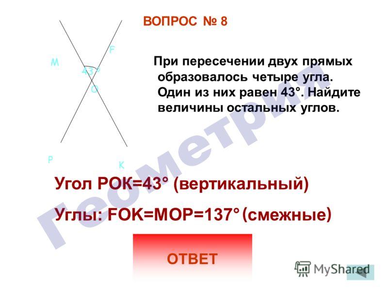 ВОПРОС 8 При пересечении двух прямых образовалось четыре угла. Один из них равен 43 °. Найдите величины остальных углов. ОТВЕТ Угол РОК=43 ° (вертикальный) Углы: FOK=MOP=137 ° ( смежные ) O M F P K 43 0