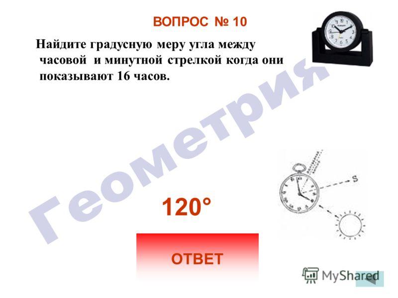 ВОПРОС 10 Найдите градусную меру угла между часовой и минутной стрелкой когда они показывают 16 часов. ОТВЕТ 120 °