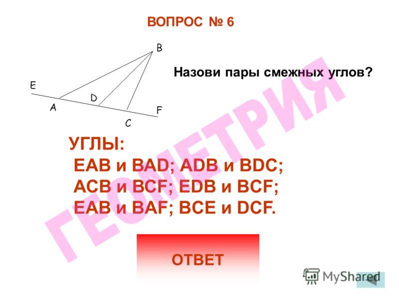 ВОПРОС 6 ОТВЕТ УГЛЫ: ЕАВ и ВАD; АDВ и ВDС; АСВ и ВСF; EDB и BCF; EAB и BAF; BCE и DCF. Назови пары смежных углов? Е А D C В F