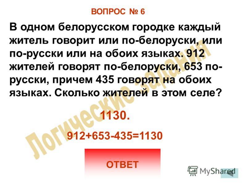 ВОПРОС 6 В одном белорусском городке каждый житель говорит или по-белоруски, или по-русски или на обоих языках. 912 жителей говорят по-белоруски, 653 по- русски, причем 435 говорят на обоих языках. Сколько жителей в этом селе? ОТВЕТ 1130. 912+653-435
