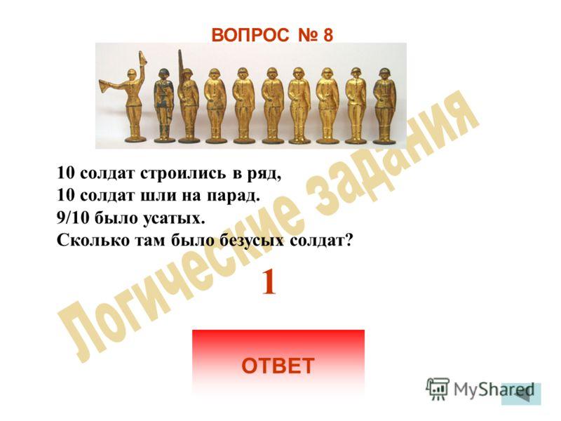 ВОПРОС 8 10 солдат строились в ряд, 10 солдат шли на парад. 9/10 было усатых. Сколько там было безусых солдат? ОТВЕТ 1