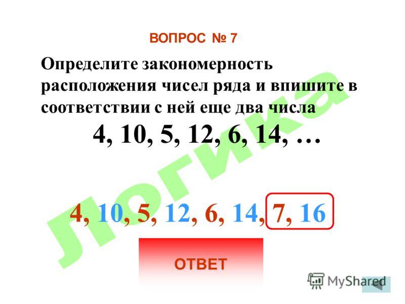 ВОПРОС 7 Определите закономерность расположения чисел ряда и впишите в соответствии с ней еще два числа 4, 10, 5, 12, 6, 14, … ОТВЕТ 4, 10, 5, 12, 6, 14, 7, 16