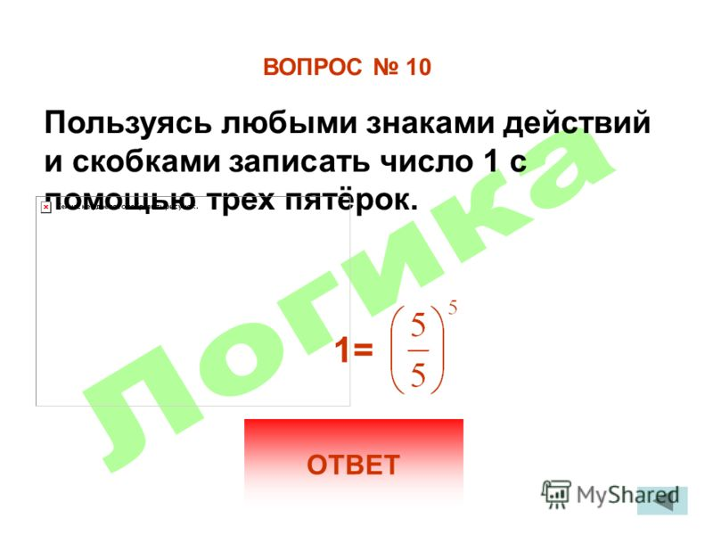 ВОПРОС 10 Пользуясь любыми знаками действий и скобками записать число 1 с помощью трех пятёрок. ОТВЕТ 1=