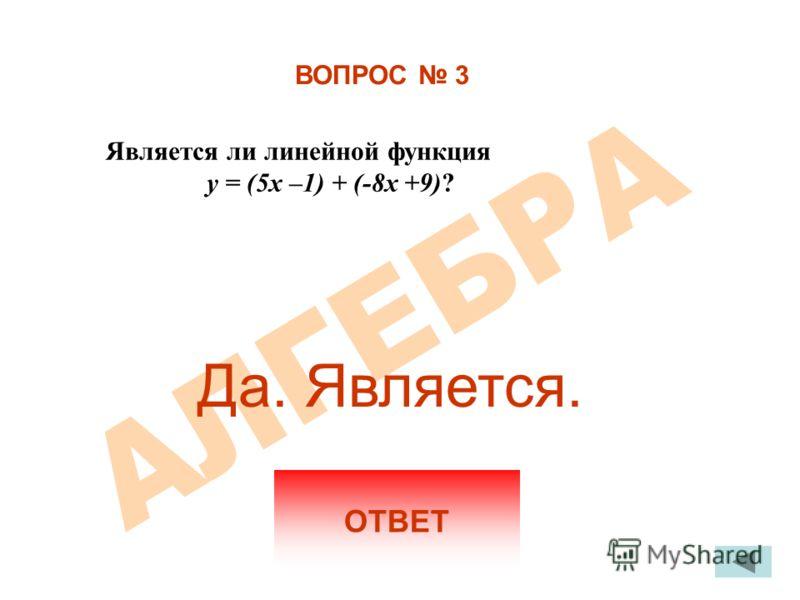 ВОПРОС 3 Является ли линейной функция y = (5x –1) + (-8x +9)? ОТВЕТ Да. Является.