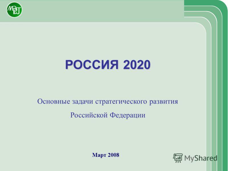 Март 2008 РОССИЯ 2020 Основные задачи стратегического развития Российской Федерации