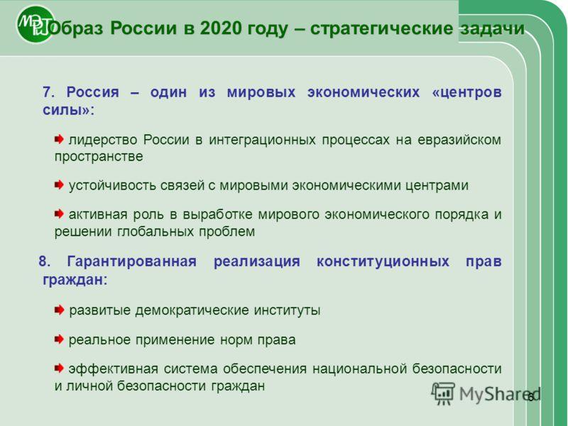 6 Образ России в 2020 году – стратегические задачи 7. Россия – один из мировых экономических «центров силы»: лидерство России в интеграционных процессах на евразийском пространстве устойчивость связей с мировыми экономическими центрами активная роль