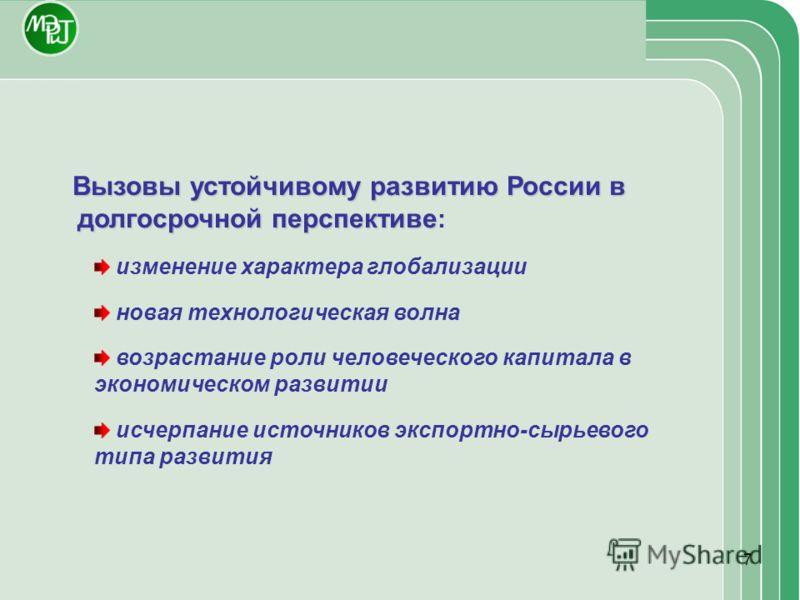 7 Вызовы устойчивому развитию России в долгосрочной перспективе Вызовы устойчивому развитию России в долгосрочной перспективе : изменение характера глобализации новая технологическая волна возрастание роли человеческого капитала в экономическом разви