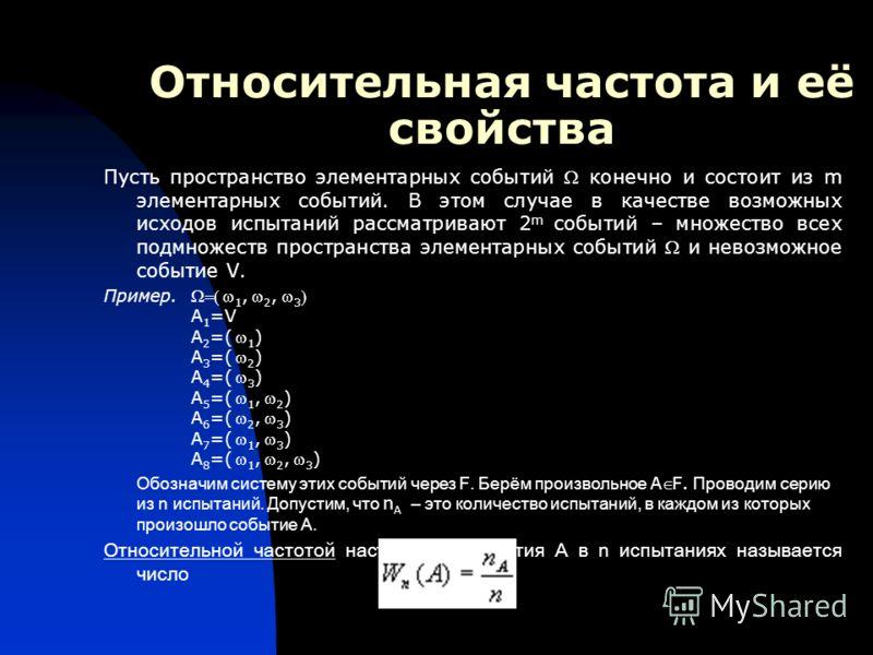 Относительная частота и её свойства Пусть пространство элементарных событий конечно и состоит из m элементарных событий. В этом случае в качестве возможных исходов испытаний рассматривают 2 m событий – множество всех подмножеств пространства элемента