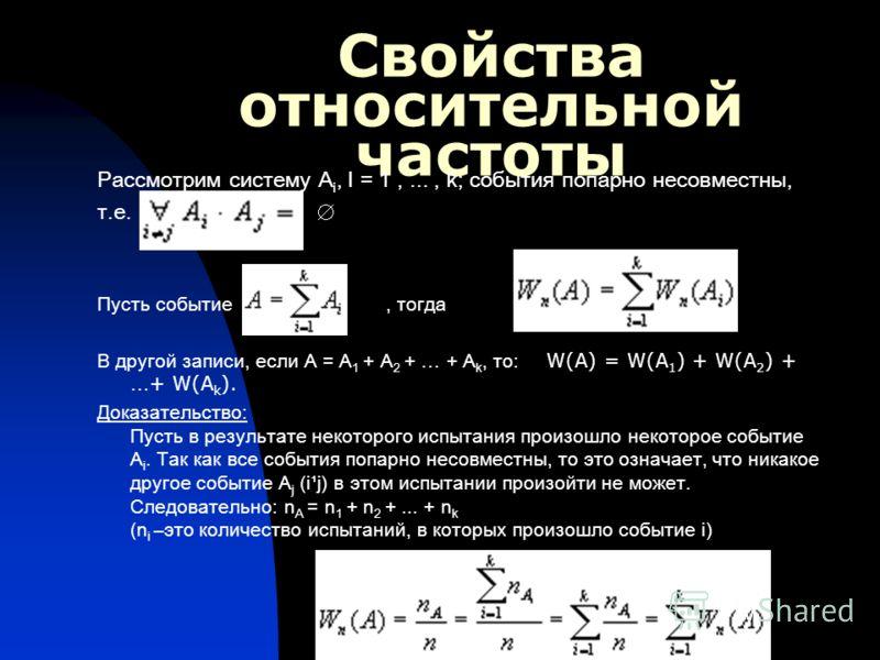 Свойства относительной частоты Рассмотрим систему A i, I = 1,..., k; события попарно несовместны, т.е. Пусть событие, тогда В другой записи, если А = А 1 + А 2 + … + А k, то: W(A) = W(A 1 ) + W(A 2 ) + … + W(A k ). Доказательство: Пусть в результате