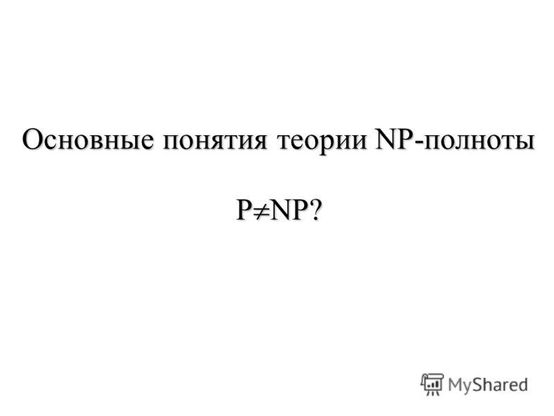 Основные понятия теории NP-полноты P NP?