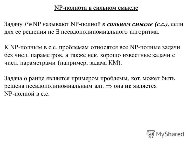 NP-полнота в сильном смысле Задачу P NP называют NP-полной в сильном смысле (с.с.), если для ее решения не псевдополиномиального алгоритма. К NP-полным в с.с. проблемам относятся все NP-полные задачи без числ. параметров, а также нек. хорошо известны