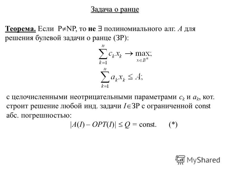 Задача о ранце Теорема. Если P NP, то не полиномиального алг. A для решения булевой задачи о ранце (ЗР): с целочисленными неотрицательными параметрами c k и a k, кот. строит решение любой инд. задачи I ЗР с ограниченной const абс. погрешностью: |A(I)