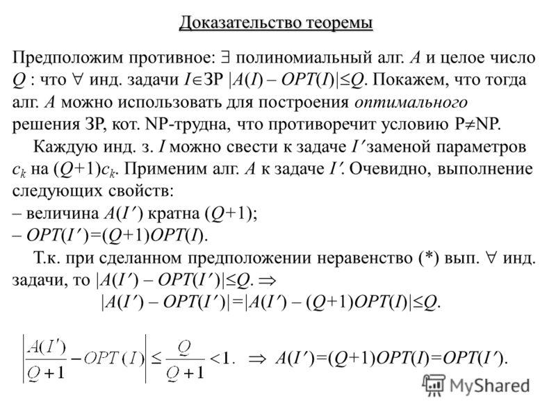 Доказательство теоремы Предположим противное: полиномиальный алг. A и целое число Q : что инд. задачи I ЗР |A(I) – OPT(I)| Q. Покажем, что тогда алг. А можно использовать для построения оптимального решения ЗР, кот. NP-трудна, что противоречит услови