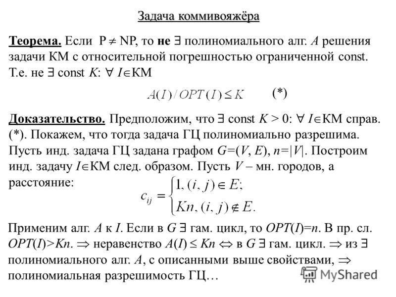 Задача коммивояжёра Теорема. Если P NP, то не полиномиального алг. A решения задачи КМ с относительной погрешностью ограниченной const. Т.е. не const K: I КМ Доказательство. Предположим, что const K > 0: I КМ справ. (*). Покажем, что тогда задача ГЦ