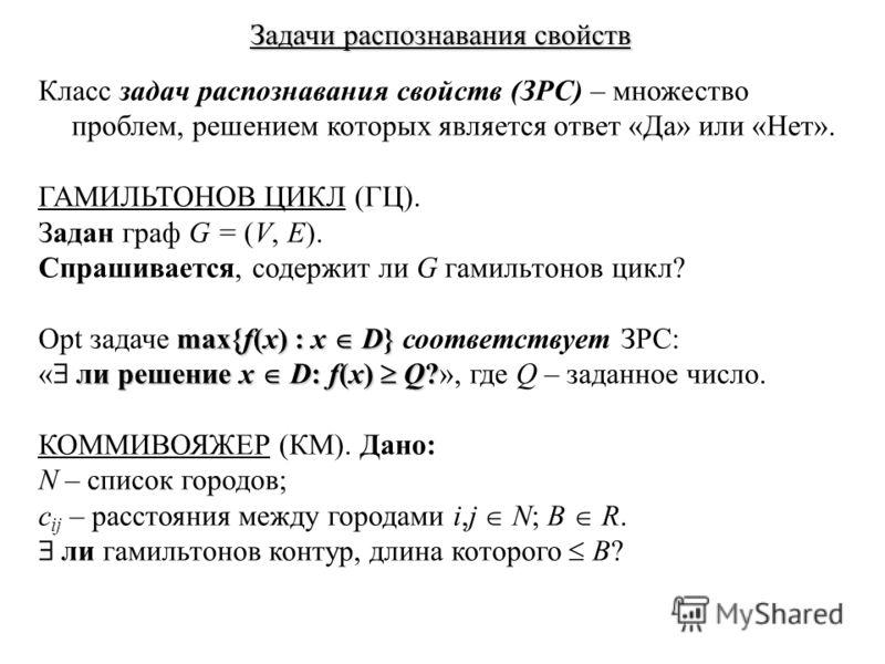 Задачи распознавания свойств Класс задач распознавания свойств (ЗРС) – множество проблем, решением которых является ответ «Да» или «Нет». ГАМИЛЬТОНОВ ЦИКЛ (ГЦ). Задан граф G = (V, E). Спрашивается, содержит ли G гамильтонов цикл? max{f(x) : x D} Opt