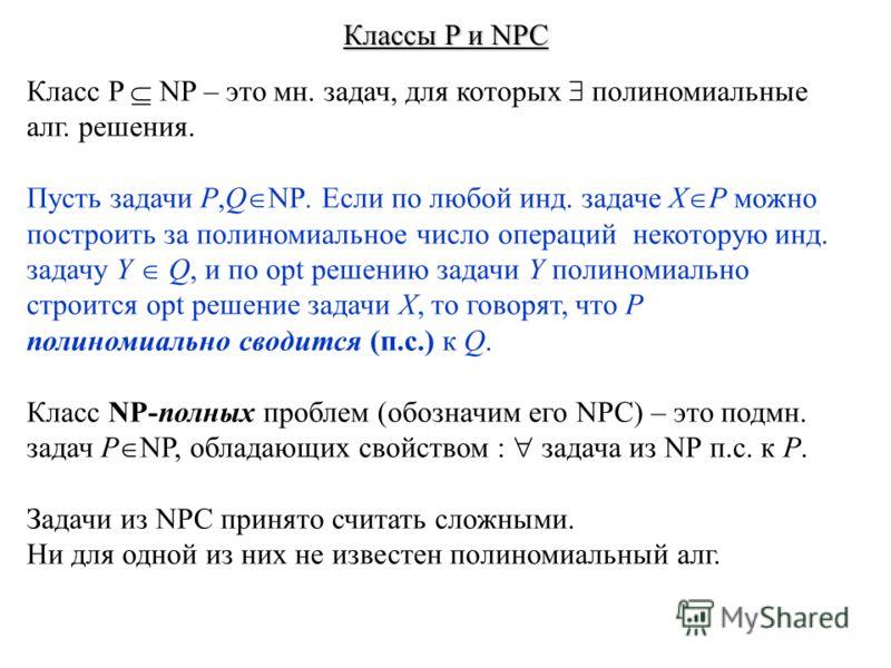 Классы P и NPC Класс P NP – это мн. задач, для которых полиномиальные алг. решения. Пусть задачи P,Q NP. Если по любой инд. задаче X P можно построить за полиномиальное число операций некоторую инд. задачу Y Q, и по opt решению задачи Y полиномиально