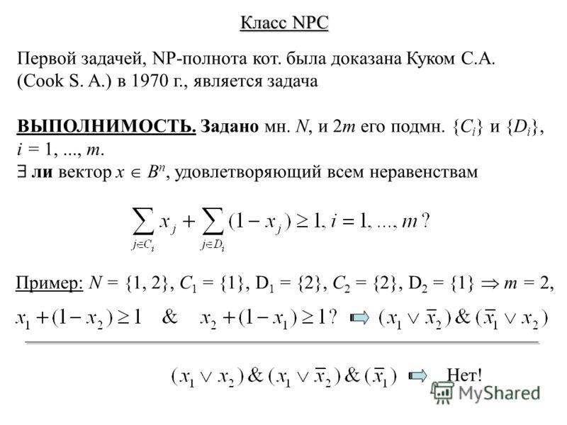Класс NPC Первой задачей, NP-полнота кот. была доказана Куком С.А. (Cook S. A.) в 1970 г., является задача ВЫПОЛНИМОСТЬ. Задано мн. N, и 2m его подмн. {C i } и {D i }, i = 1,..., m. ли вектор x B n, удовлетворяющий всем неравенствам Пример: N = {1, 2