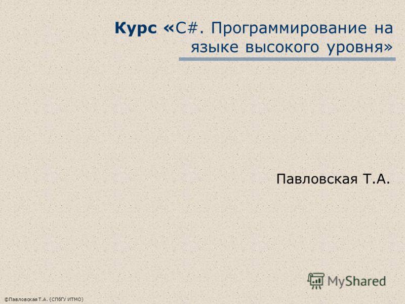 ©Павловская Т.А. (СПбГУ ИТМО) Курс «С#. Программирование на языке высокого уровня» Павловская Т.А.