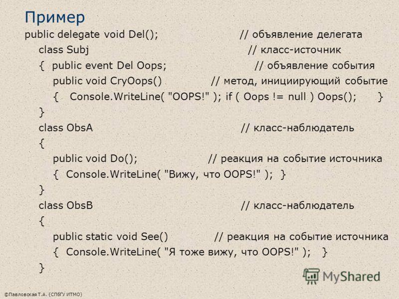 ©Павловская Т.А. (СПбГУ ИТМО) Пример public delegate void Del(); // объявление делегата class Subj // класс-источник { public event Del Oops; // объявление события public void CryOops() // метод, инициирующий событие { Console.WriteLine(