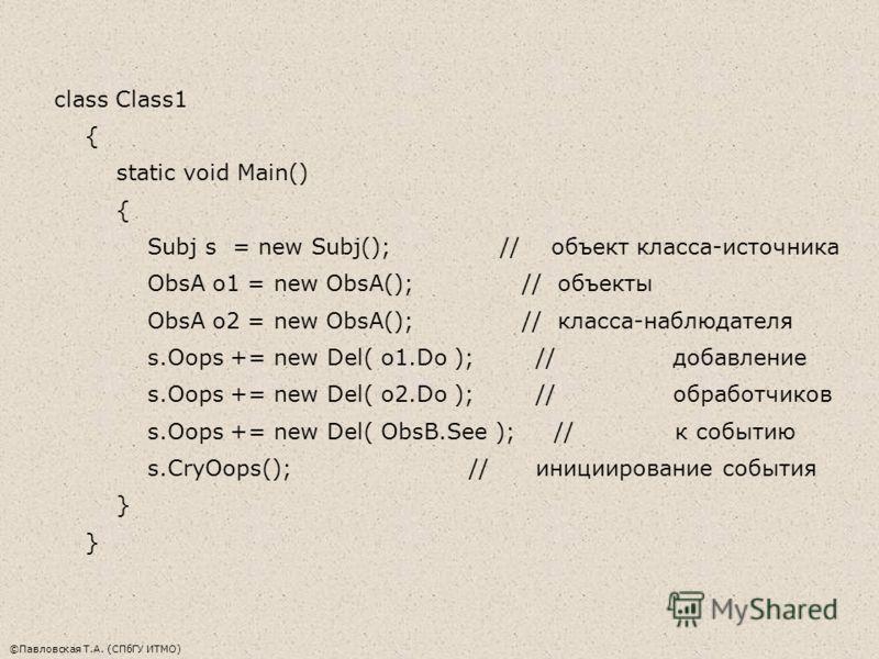 ©Павловская Т.А. (СПбГУ ИТМО) class Class1 { static void Main() { Subj s = new Subj(); // объект класса-источника ObsA o1 = new ObsA(); // объекты ObsA o2 = new ObsA(); // класса-наблюдателя s.Oops += new Del( o1.Do ); // добавление s.Oops += new Del