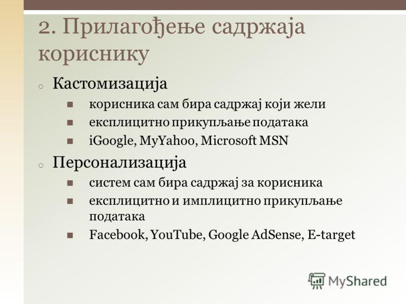 2. Прилагођење садржаја кориснику o Кастомизација корисника сам бира садржај који жели експлицитно прикупљање података iGoogle, MyYahoo, Microsoft MSN o Персонализација систем сам бира садржај за корисника експлицитно и имплицитно прикупљање података
