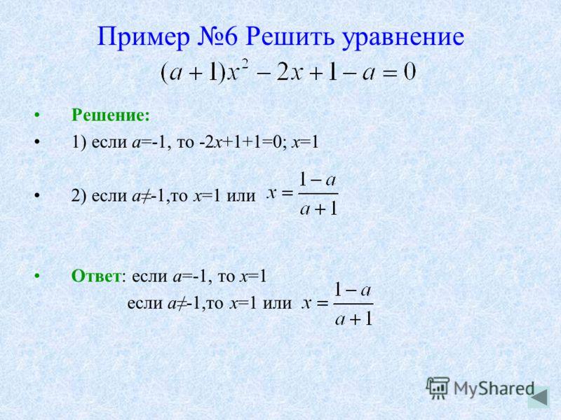 Пример 6 Решить уравнение Решение: 1) если а=-1, то -2х+1+1=0; х=1 2) если а-1,то х=1 или Ответ: если а=-1, то х=1 если а-1,то х=1 или