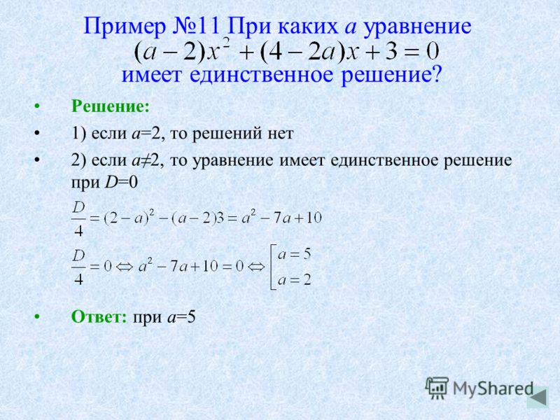Пример 11 При каких а уравнение имеет единственное решение? Решение: 1) если а=2, то решений нет 2) если а2, то уравнение имеет единственное решение при D=0 Ответ: при а=5