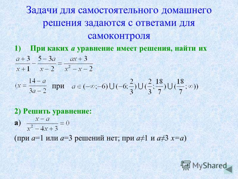 Задачи для самостоятельного домашнего решения задаются с ответами для самоконтроля 1)При каких а уравнение имеет решения, найти их при 2) Решить уравнение: a) (при а=1 или а=3 решений нет; при а1 и а3 х=а)
