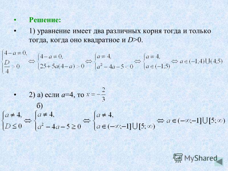 Решение: 1) уравнение имеет два различных корня тогда и только тогда, когда оно квадратное и D>0. 2) а) если а=4, то б)