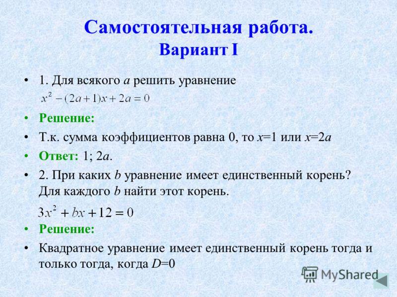 Самостоятельная работа. Вариант I 1. Для всякого а решить уравнение Решение: Т.к. сумма коэффициентов равна 0, то х=1 или х=2а Ответ: 1; 2а. 2. При каких b уравнение имеет единственный корень? Для каждого b найти этот корень. Решение: Квадратное урав