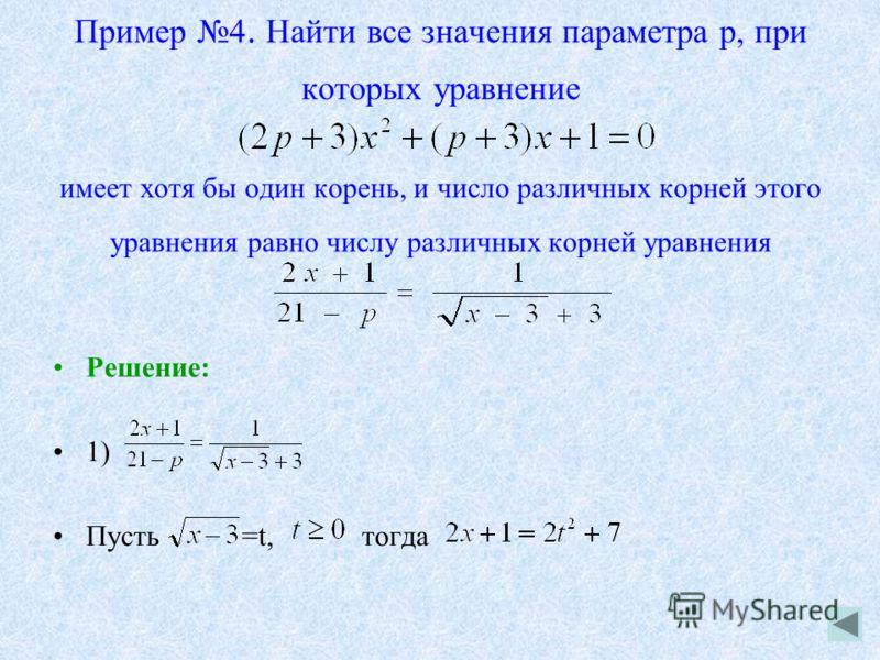 Пример 4. Найти все значения параметра p, при которых уравнение имеет хотя бы один корень, и число различных корней этого уравнения равно числу различных корней уравнения Решение: 1) Пусть =t, тогда