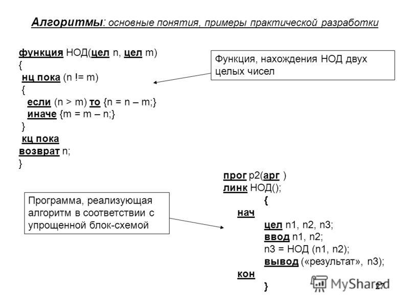 27 Алгоритмы: основные понятия, примеры практической разработки функция НОД(цел n, цел m) { нц пока (n != m) { если (n > m) то {n = n – m;} иначе {m = m – n;} } кц пока возврат n; } прог p2(арг ) линк НОД(); { нач цел n1, n2, n3; ввод n1, n2; n3 = НО