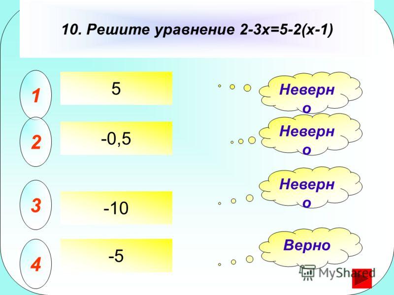 5 10. Решите уравнение 2-3x=5-2(x-1) 1 2 3 4 Неверн о Верно -0,5 -10 -5