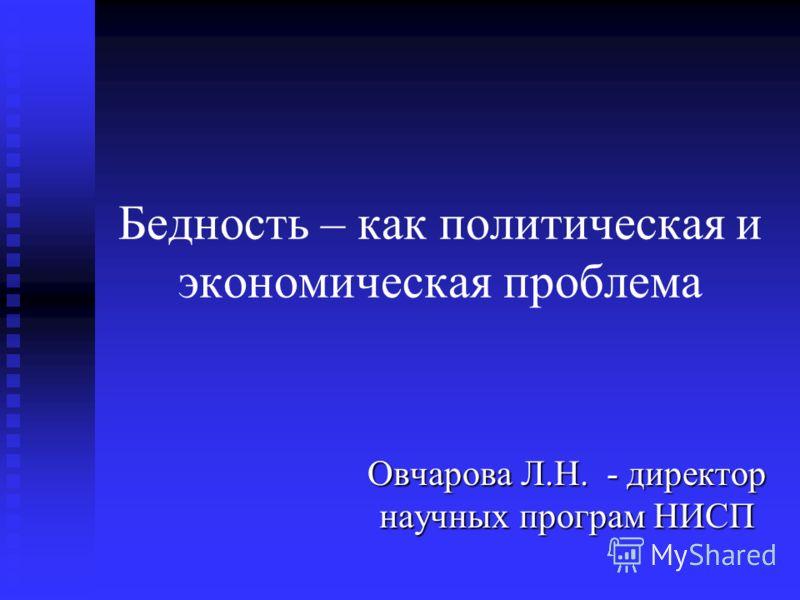Бедность – как политическая и экономическая проблема Овчарова Л.Н. - директор научных програм НИСП