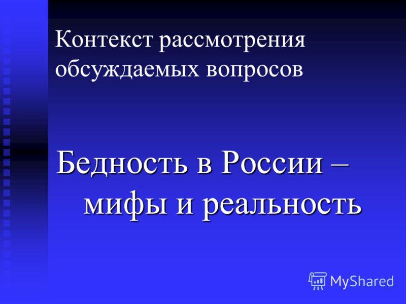 Контекст рассмотрения обсуждаемых вопросов Бедность в России – мифы и реальность